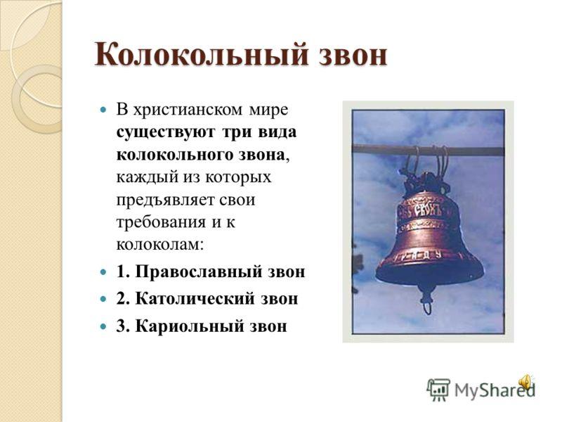 Колокольный звон В христианском мире существуют три вида колокольного звона, каждый из которых предъявляет свои требования и к колоколам: 1. Православный звон 2. Католический звон 3. Кариольный звон
