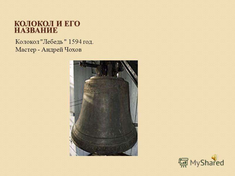 КОЛОКОЛ И ЕГО НАЗВАНИЕ Колокол Лебедь  1594 год. Мастер - Андрей Чохов