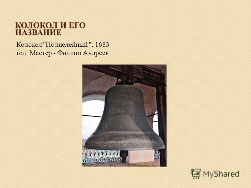 КОЛОКОЛ И ЕГО НАЗВАНИЕ Колокол Полиелейный . 1683 год. Мастер - Филипп Андреев