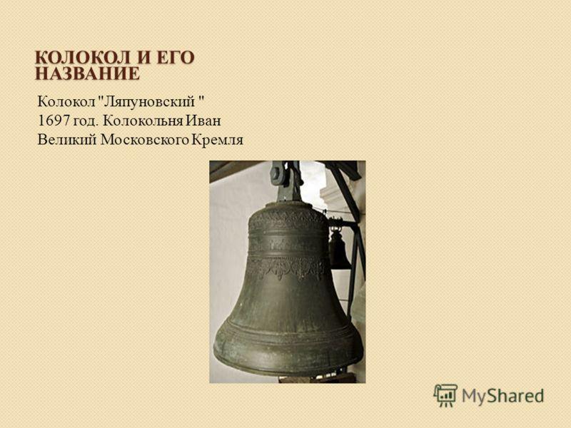 КОЛОКОЛ И ЕГО НАЗВАНИЕ Колокол Ляпуновский  1697 год. Колокольня Иван Великий Московского Кремля