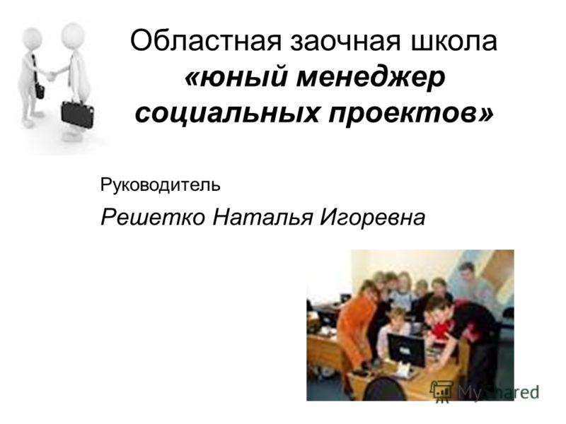 Областная заочная школа «юный менеджер социальных проектов» Руководитель Решетко Наталья Игоревна