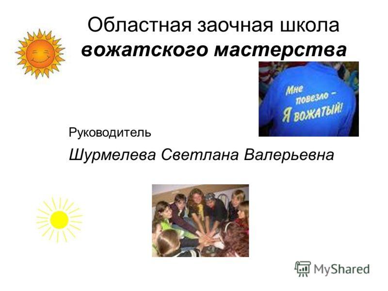 Областная заочная школа вожатского мастерства Руководитель Шурмелева Светлана Валерьевна