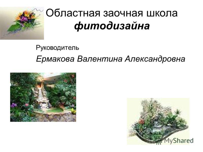 Областная заочная школа фитодизайна Руководитель Ермакова Валентина Александровна