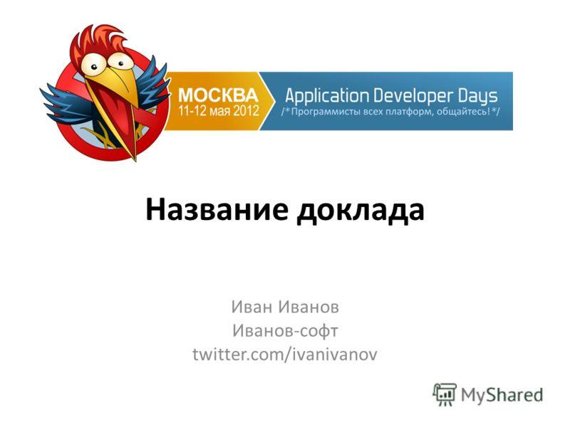 Название доклада Иван Иванов Иванов-софт twitter.com/ivanivanov