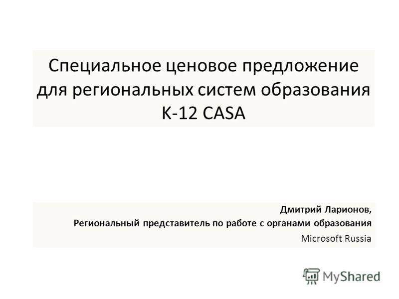 Специальное ценовое предложение для региональных систем образования K-12 CASA Дмитрий Ларионов, Региональный представитель по работе с органами образования Microsoft Russia