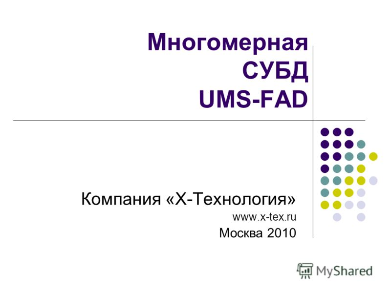1 Многомерная СУБД UMS-FAD Компания «Х-Технология» www.x-tex.ru Москва 2010