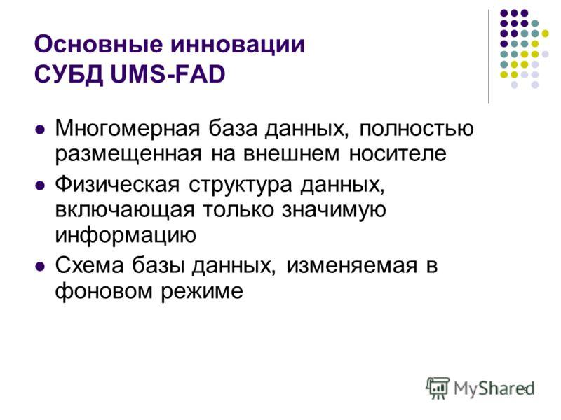 9 Основные инновации СУБД UMS-FAD Многомерная база данных, полностью размещенная на внешнем носителе Физическая структура данных, включающая только значимую информацию Схема базы данных, изменяемая в фоновом режиме