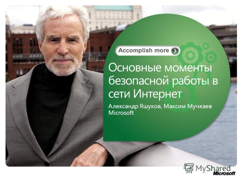 Основные моменты безопасной работы в сети Интернет Александр Яшуков, Максим Мучкаев Microsoft