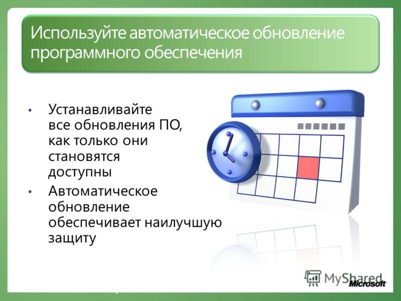 Используйте автоматическое обновление программного обеспечения Устанавливайте все обновления ПО, как только они становятся доступны Автоматическое обновление обеспечивает наилучшую защиту www.microsoft.com/rus/protect