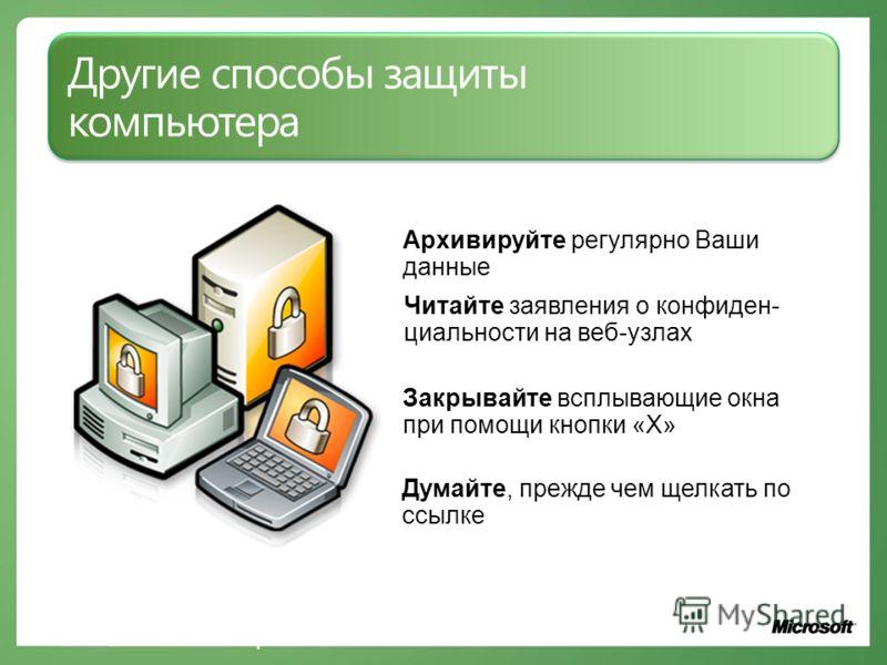 Другие способы защиты компьютера Архивируйте регулярно Ваши данные Думайте, прежде чем щелкать по ссылке Читайте заявления о конфиден- циальности на веб-узлах Закрывайте всплывающие окна при помощи кнопки «Х» www.microsoft.com/rus/protect