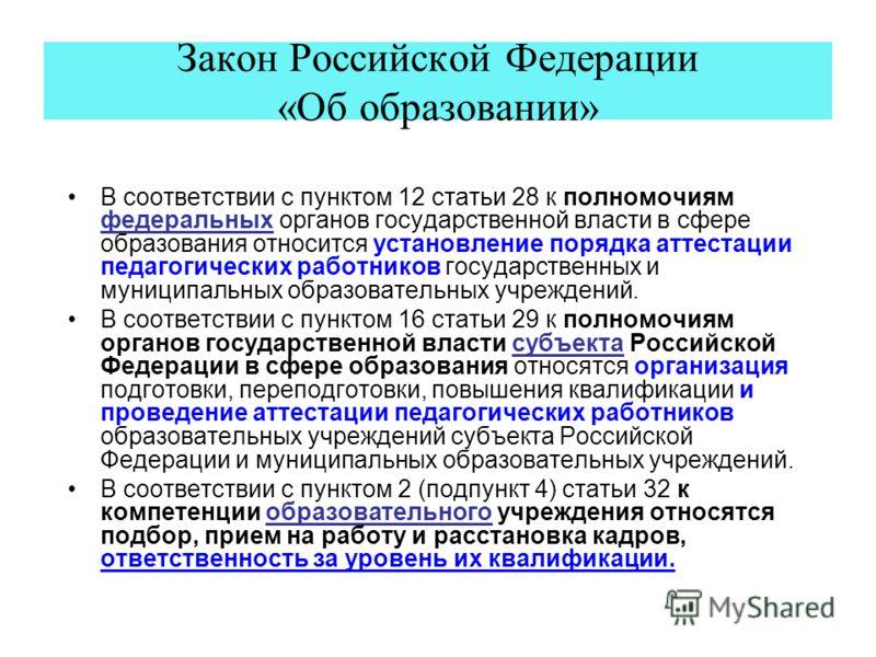 Закон Российской Федерации «Об образовании» В соответствии с пунктом 12 статьи 28 к полномочиям федеральных органов государственной власти в сфере образования относится установление порядка аттестации педагогических работников государственных и муниц