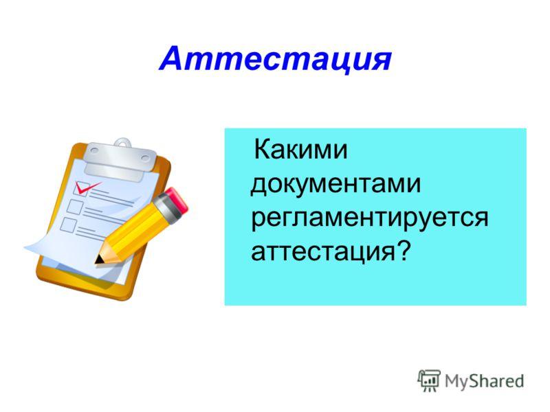 Аттестация Какими документами регламентируется аттестация?