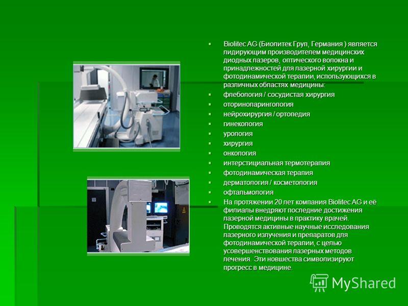 Biolitec AG (Биолитек Груп, Германия ) является лидирующим производителем медицинских диодных лазеров, оптического волокна и принадлежностей для лазерной хирургии и фотодинамической терапии, использующихся в различных областях медицины: Biolitec AG (
