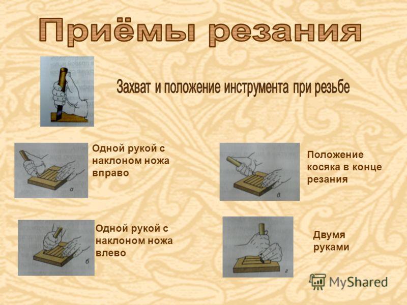 Одной рукой с наклоном ножа вправо Одной рукой с наклоном ножа влево Положение косяка в конце резания Двумя руками