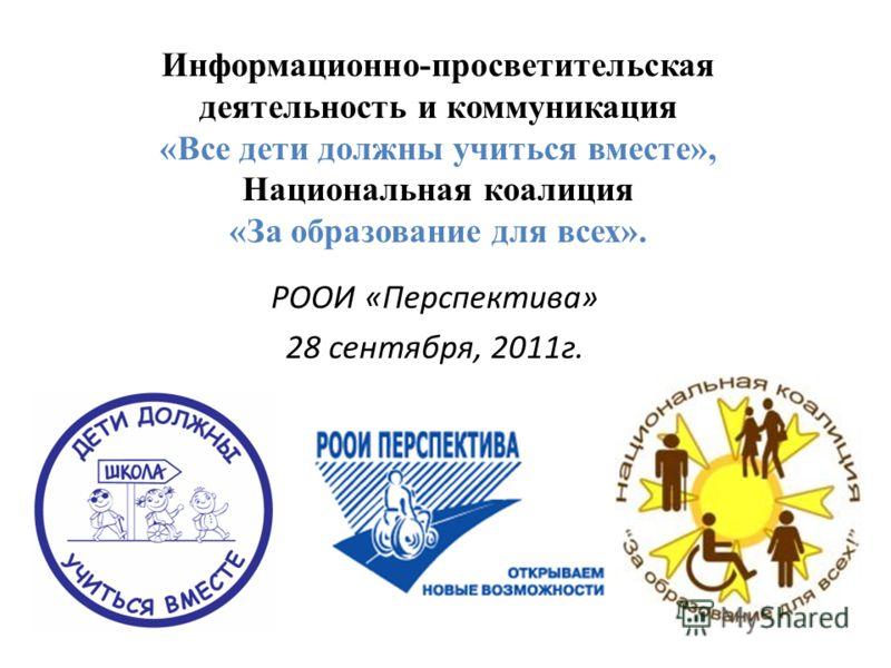 Информационно-просветительская деятельность и коммуникация «Все дети должны учиться вместе», Национальная коалиция «За образование для всех». РООИ «Перспектива» 28 сентября, 2011г.