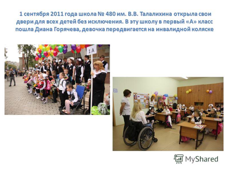 1 сентября 2011 года школа 480 им. В.В. Талалихина открыла свои двери для всех детей без исключения. В эту школу в первый «А» класс пошла Диана Горячева, девочка передвигается на инвалидной коляске