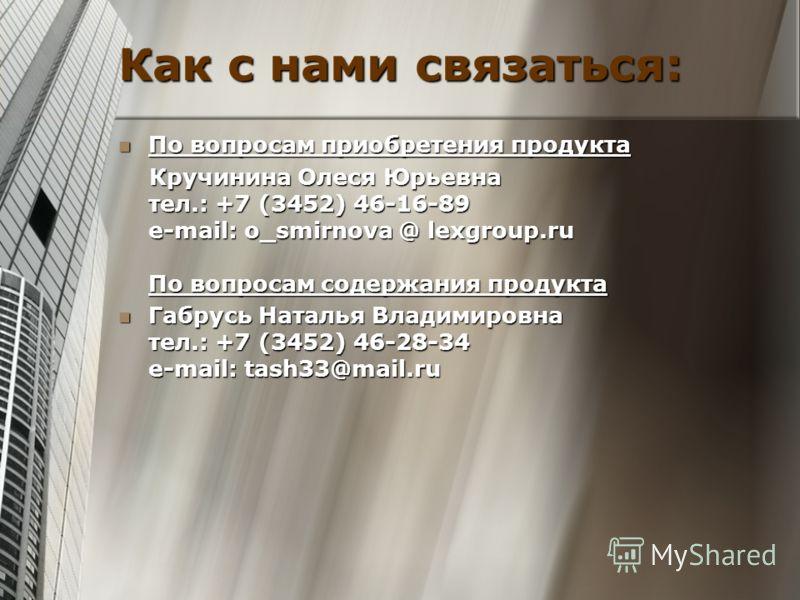 Как с нами связаться: По вопросам приобретения продукта По вопросам приобретения продукта Кручинина Олеся Юрьевна тел.: +7 (3452) 46-16-89 e-mail: o_smirnova @ lexgroup.ru По вопросам содержания продукта Кручинина Олеся Юрьевна тел.: +7 (3452) 46-16-
