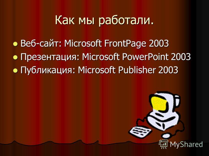 Как мы работали. Веб-сайт: Microsoft FrontPage 2003 Веб-сайт: Microsoft FrontPage 2003 Презентация: Microsoft PowerPoint 2003 Презентация: Microsoft PowerPoint 2003 Публикация: Microsoft Publisher 2003 Публикация: Microsoft Publisher 2003