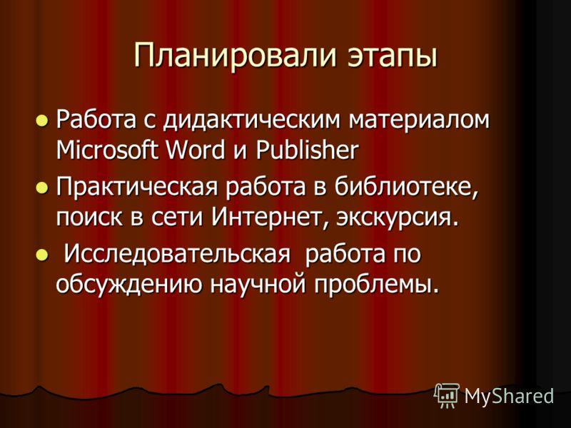Планировали этапы Работа с дидактическим материалом Microsoft Word и Publisher Работа с дидактическим материалом Microsoft Word и Publisher Практическая работа в библиотеке, поиск в сети Интернет, экскурсия. Практическая работа в библиотеке, поиск в