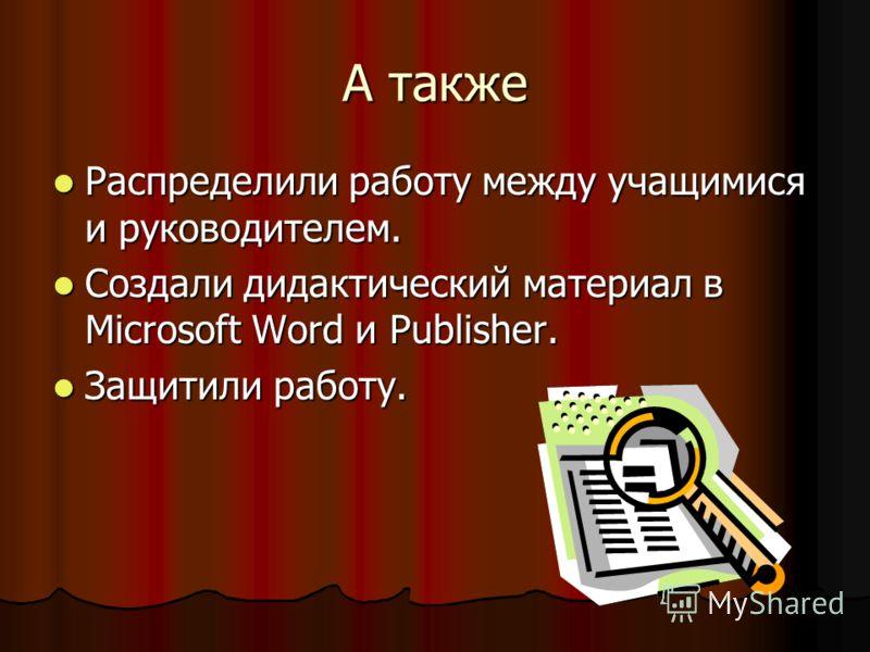 А также Распределили работу между учащимися и руководителем. Распределили работу между учащимися и руководителем. Создали дидактический материал в Microsoft Word и Publisher. Создали дидактический материал в Microsoft Word и Publisher. Защитили работ