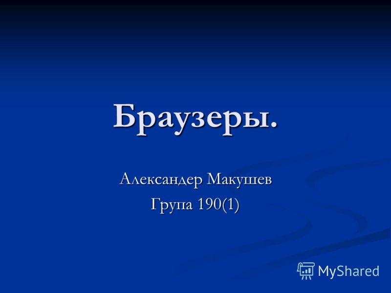 Браузеры. Александер Макушев Група 190(1)