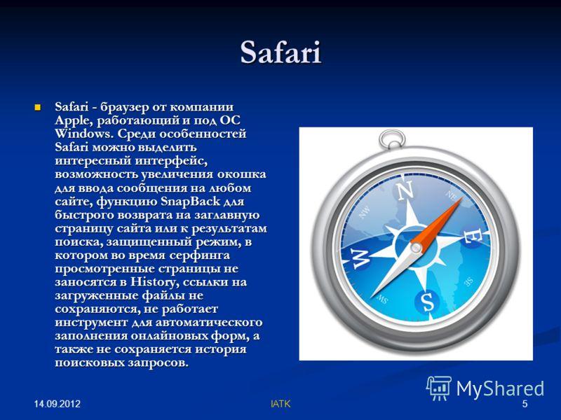 14.09.2012 5IATK Safari Safari - браузер от компании Apple, работающий и под ОС Windows. Среди особенностей Safari можно выделить интересный интерфейс, возможность увеличения окошка для ввода сообщения на любом сайте, функцию SnapBack для быстрого во