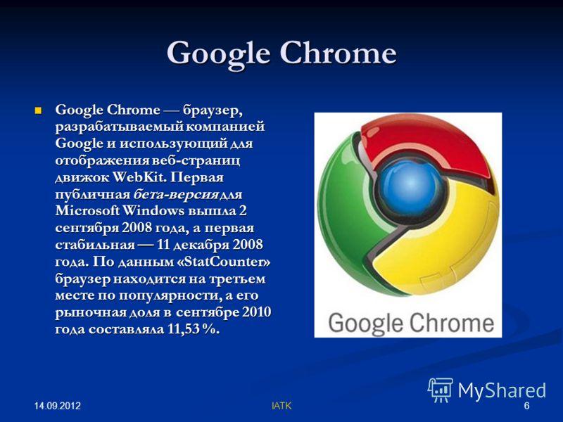 14.09.2012 6IATK Google Chrome Google Chrome браузер, разрабатываемый компанией Google и использующий для отображения веб-страниц движок WebKit. Первая публичная бета-версия для Microsoft Windows вышла 2 сентября 2008 года, а первая стабильная 11 дек