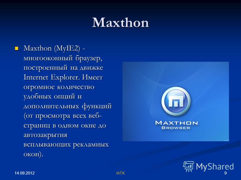 14.09.2012 9IATK Maxthon Maxthon (MyIE2) - многооконный браузер, построенный на движке Internet Explorer. Имеет огромное количество удобных опций и дополнительных функций (от просмотра всех веб- страниц в одном окне до автозакрытия всплывающих реклам