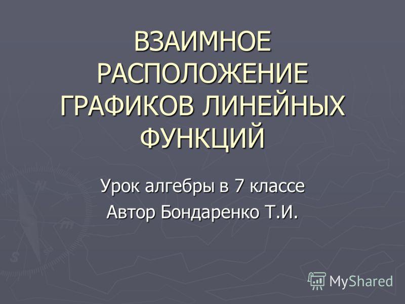 ВЗАИМНОЕ РАСПОЛОЖЕНИЕ ГРАФИКОВ ЛИНЕЙНЫХ ФУНКЦИЙ Урок алгебры в 7 классе Автор Бондаренко Т.И.