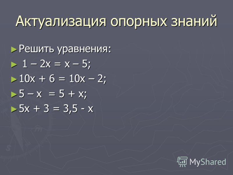 Актуализация опорных знаний Решить уравнения: Решить уравнения: 1 – 2х = х – 5; 1 – 2х = х – 5; 10х + 6 = 10х – 2; 10х + 6 = 10х – 2; 5 – х = 5 + х; 5 – х = 5 + х; 5х + 3 = 3,5 - х 5х + 3 = 3,5 - х