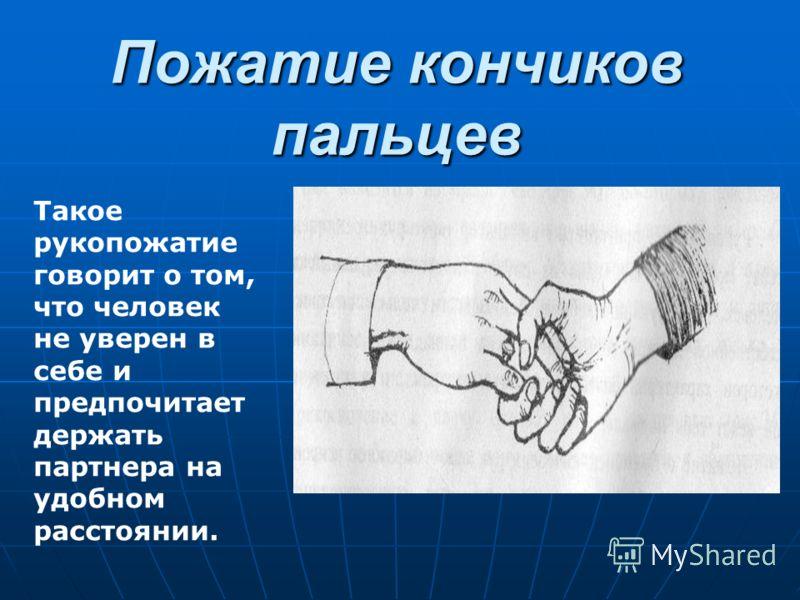 Пожатие кончиков пальцев Такое рукопожатие говорит о том, что человек не уверен в себе и предпочитает держать партнера на удобном расстоянии.