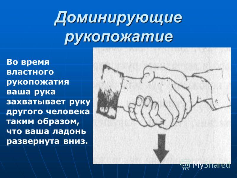 Доминирующие рукопожатие Во время властного рукопожатия ваша рука захватывает руку другого человека таким образом, что ваша ладонь развернута вниз.