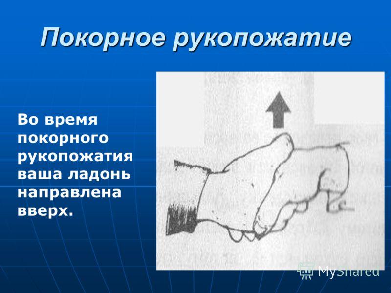 Покорное рукопожатие Во время покорного рукопожатия ваша ладонь направлена вверх.