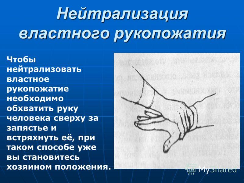 Нейтрализация властного рукопожатия Чтобы нейтрализовать властное рукопожатие необходимо обхватить руку человека сверху за запястье и встряхнуть её, при таком способе уже вы становитесь хозяином положения.