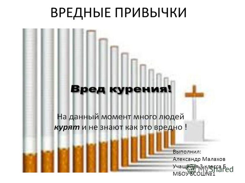 ВРЕДНЫЕ ПРИВЫЧКИ Выполнил: Александр Малахов Учащийся 3 класса Б МБОУ БСОШ1
