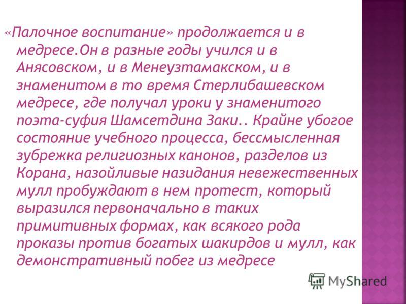 «Палочное воспитание» продолжается и в медресе.Он в разные годы учился и в Анясовском, и в Менеузтамакском, и в знаменитом в то время Стерлибашевском медресе, где получал уроки у знаменитого поэта-суфия Шамсетдина Заки.. Крайне убогое состояние учебн