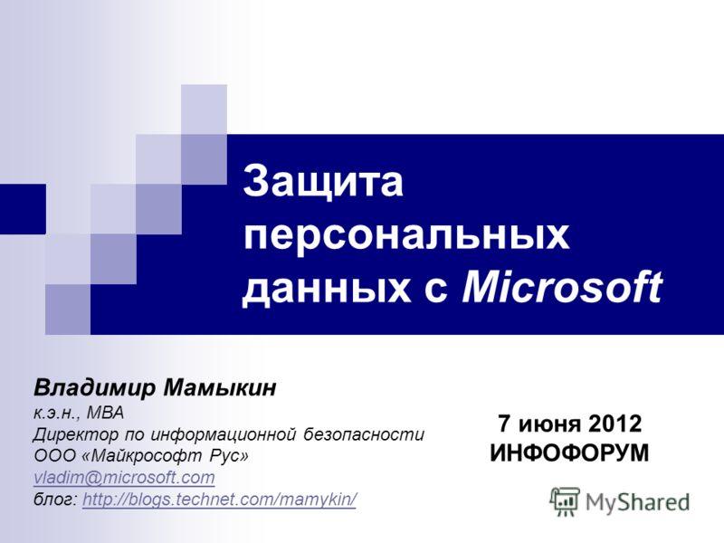 Защита персональных данных с Microsoft Владимир Мамыкин к.э.н., МВА Директор по информационной безопасности ООО «Майкрософт Рус» vladim@microsoft.com блог: http://blogs.technet.com/mamykin/http://blogs.technet.com/mamykin/ 7 июня 2012 ИНФОФОРУМ