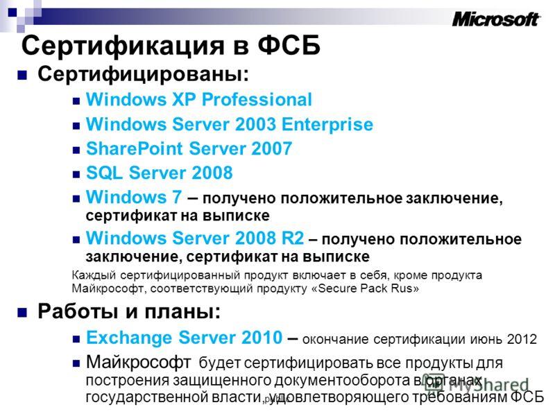 Сертификация в ФСБ Сертифицированы: Windows XP Professional Windows Server 2003 Enterprise SharePoint Server 2007 SQL Server 2008 Windows 7 – получено положительное заключение, сертификат на выписке Windows Server 2008 R2 – получено положительное зак