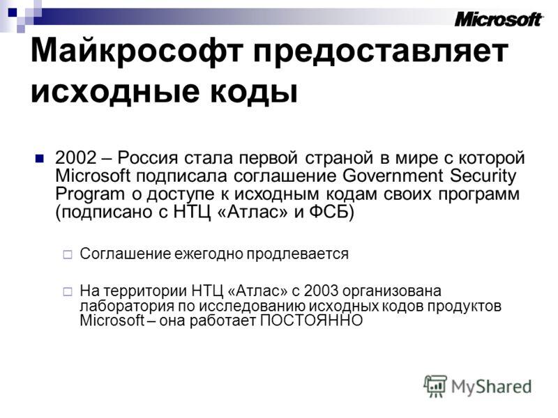 Майкрософт предоставляет исходные коды 2002 – Россия стала первой страной в мире с которой Microsoft подписала соглашение Government Security Program о доступе к исходным кодам своих программ (подписано с НТЦ «Атлас» и ФСБ) Соглашение ежегодно продле
