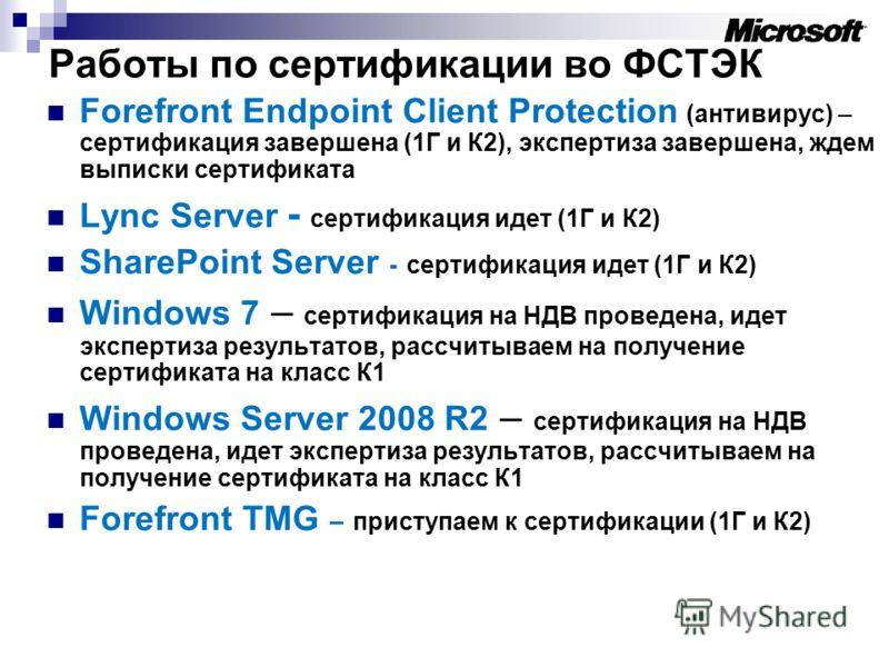 Работы по сертификации во ФСТЭК Forefront Endpoint Client Protection (антивирус) – сертификация завершена (1Г и К2), экспертиза завершена, ждем выписки сертификата Lync Server - сертификация идет (1Г и К2) SharePoint Server - сертификация идет (1Г и