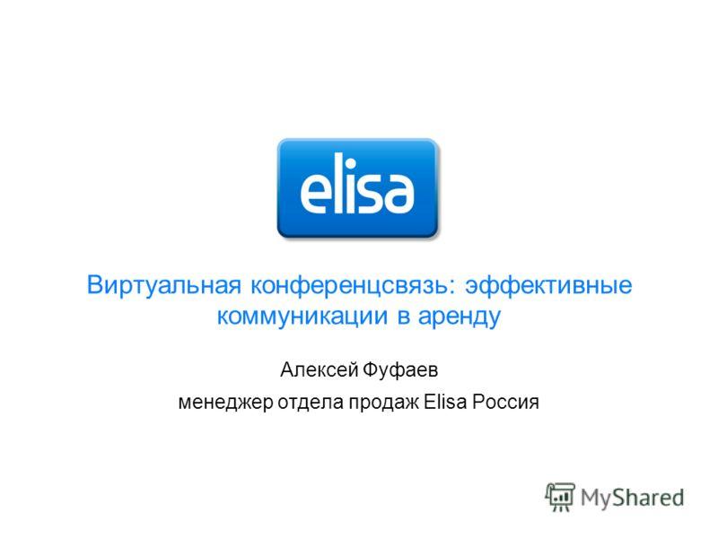 Виртуальная конференцсвязь: эффективные коммуникации в аренду Алексей Фуфаев менеджер отдела продаж Elisa Россия