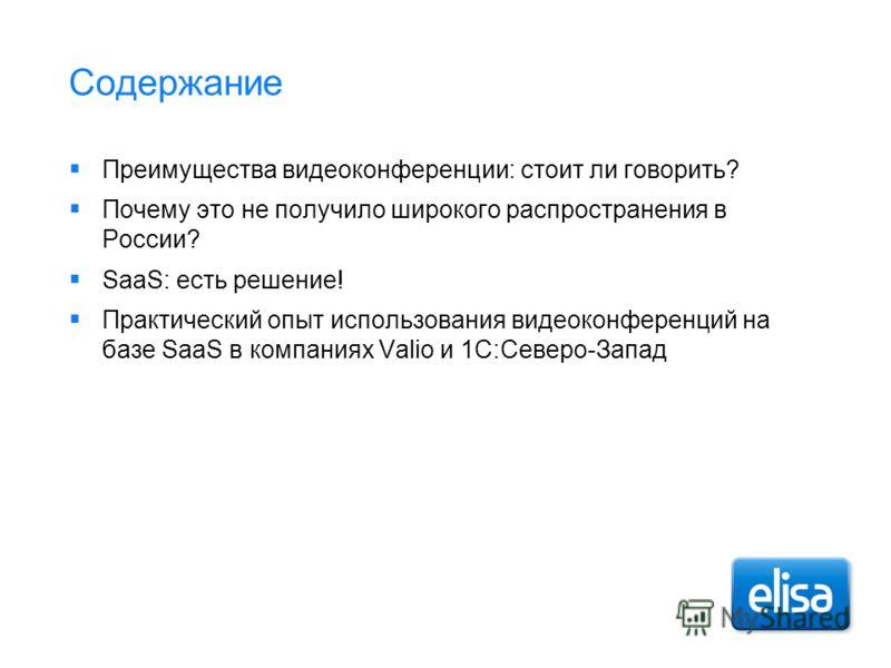 Содержание Преимущества видеоконференции: стоит ли говорить? Почему это не получило широкого распространения в России? SaaS: есть решение! Практический опыт использования видеоконференций на базе SaaS в компаниях Valio и 1C:Северо-Запад
