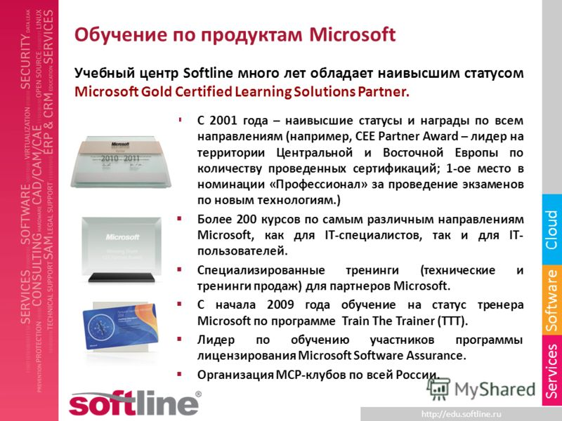 http://edu.softline.ru Software Cloud Services Обучение по продуктам Microsoft Учебный центр Softline много лет обладает наивысшим статусом Microsoft Gold Certified Learning Solutions Partner. С 2001 года – наивысшие статусы и награды по всем направл