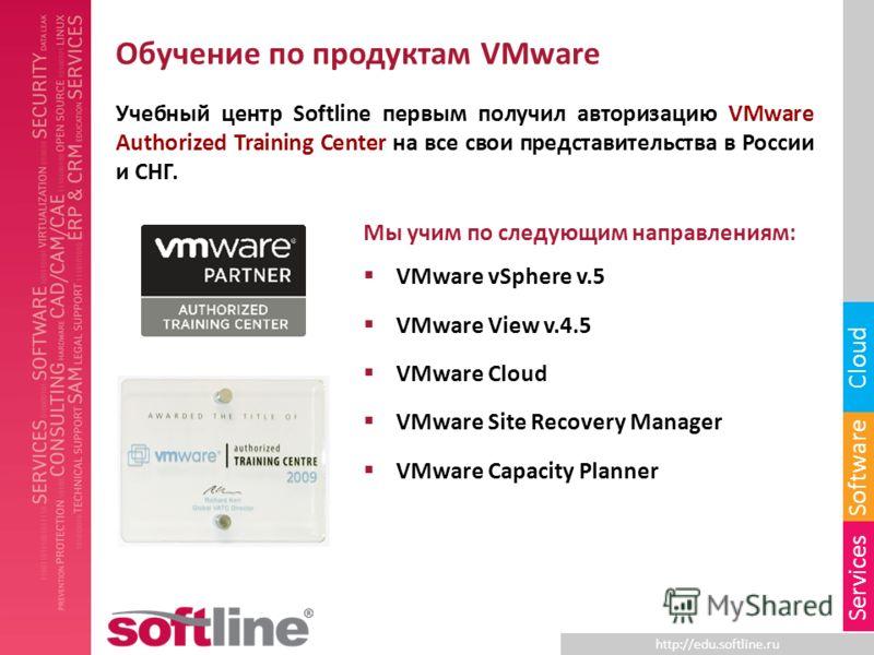 http://edu.softline.ru Software Cloud Services Обучение по продуктам VMware Учебный центр Softline первым получил авторизацию VMware Authorized Training Center на все свои представительства в России и СНГ. Мы учим по следующим направлениям: VMware vS