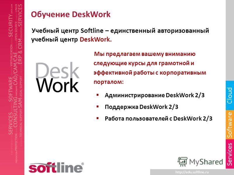 http://edu.softline.ru Software Cloud Services Обучение DeskWork Учебный центр Softline – единственный авторизованный учебный центр DeskWork. Мы предлагаем вашему вниманию следующие курсы для грамотной и эффективной работы с корпоративным порталом: А
