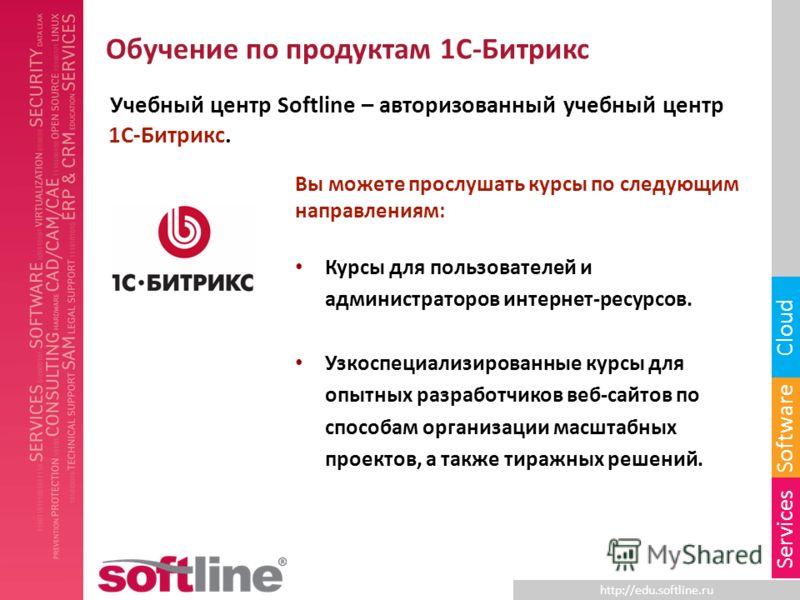 http://edu.softline.ru Software Cloud Services Обучение по продуктам 1С-Битрикс Учебный центр Softline – авторизованный учебный центр 1С-Битрикс. Вы можете прослушать курсы по следующим направлениям: Курсы для пользователей и администраторов интернет