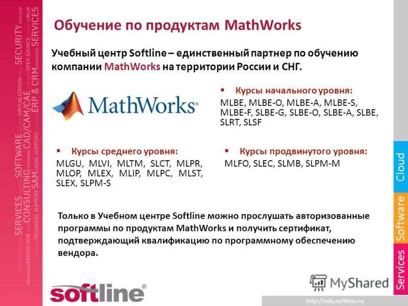 http://edu.softline.ru Software Cloud Services Обучение по продуктам MathWorks Учебный центр Softline – единственный партнер по обучению компании MathWorks на территории России и СНГ. Только в Учебном центре Softline можно прослушать авторизованные п