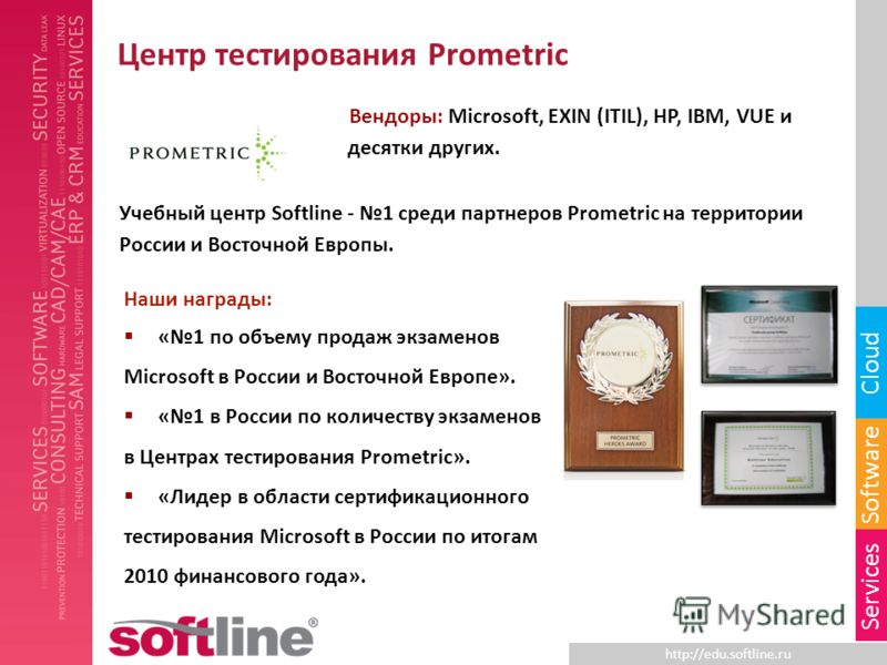 http://edu.softline.ru Software Cloud Services Центр тестирования Prometric Вендоры: Microsoft, EXIN (ITIL), HP, IBM, VUE и десятки других. Учебный центр Softline - 1 среди партнеров Prometric на территории России и Восточной Европы. Наши награды: «1