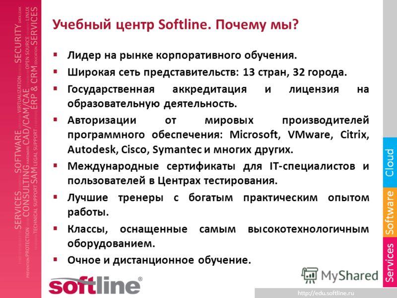 http://edu.softline.ru Software Cloud Services Учебный центр Softline. Почему мы? Лидер на рынке корпоративного обучения. Широкая сеть представительств: 13 стран, 32 города. Государственная аккредитация и лицензия на образовательную деятельность. Авт
