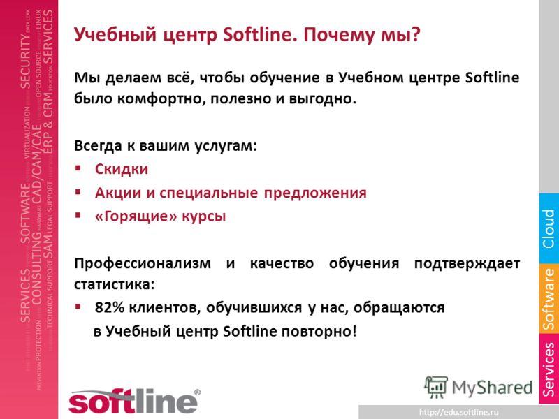 http://edu.softline.ru Software Cloud Services Учебный центр Softline. Почему мы? Мы делаем всё, чтобы обучение в Учебном центре Softline было комфортно, полезно и выгодно. Всегда к вашим услугам: Скидки Акции и специальные предложения «Горящие» курс